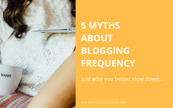 5 Myths About Blogging Frequency and Why You Better Slow Down