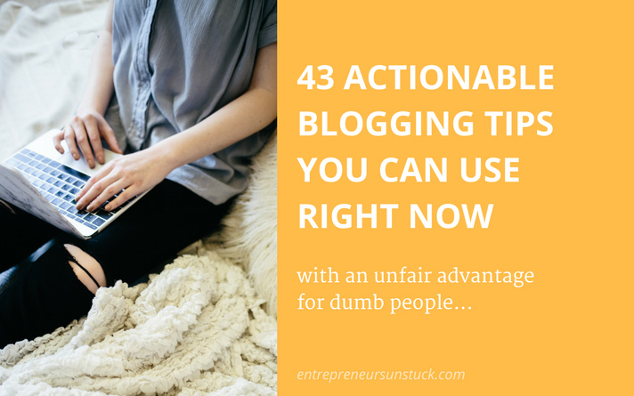 43 Actionable Blogging Tips You Can Use Right Now (With an Unfair Advantage for Dumb People)
